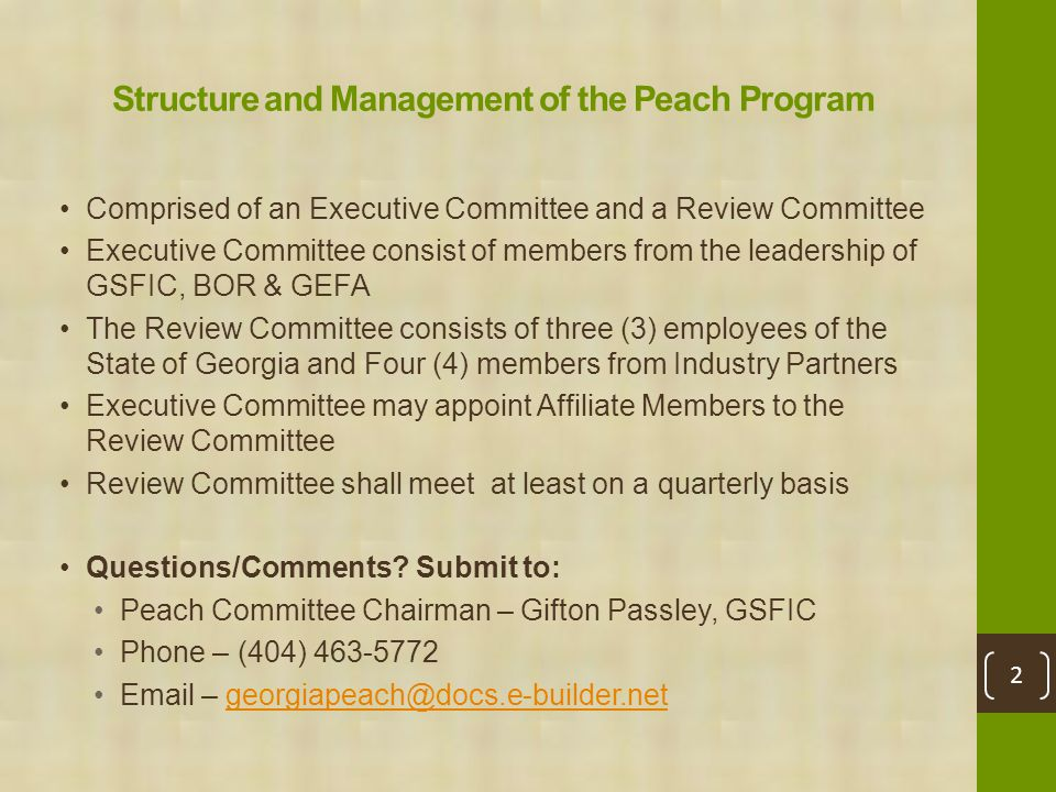 Structure and Management of the Peach Program Comprised of an Executive Committee and a Review Committee Executive Committee consist of members from the leadership of GSFIC, BOR & GEFA The Review Committee consists of three (3) employees of the State of Georgia and Four (4) members from Industry Partners Executive Committee may appoint Affiliate Members to the Review Committee Review Committee shall meet at least on a quarterly basis Questions/Comments.