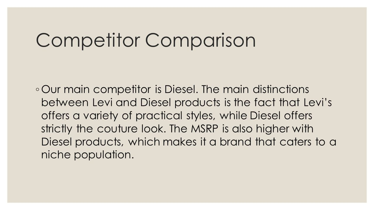 Competitor Comparison ◦ Our main competitor is Diesel. The main distinctions between Levi and Diesel products is the fact that Levi's offers a variety