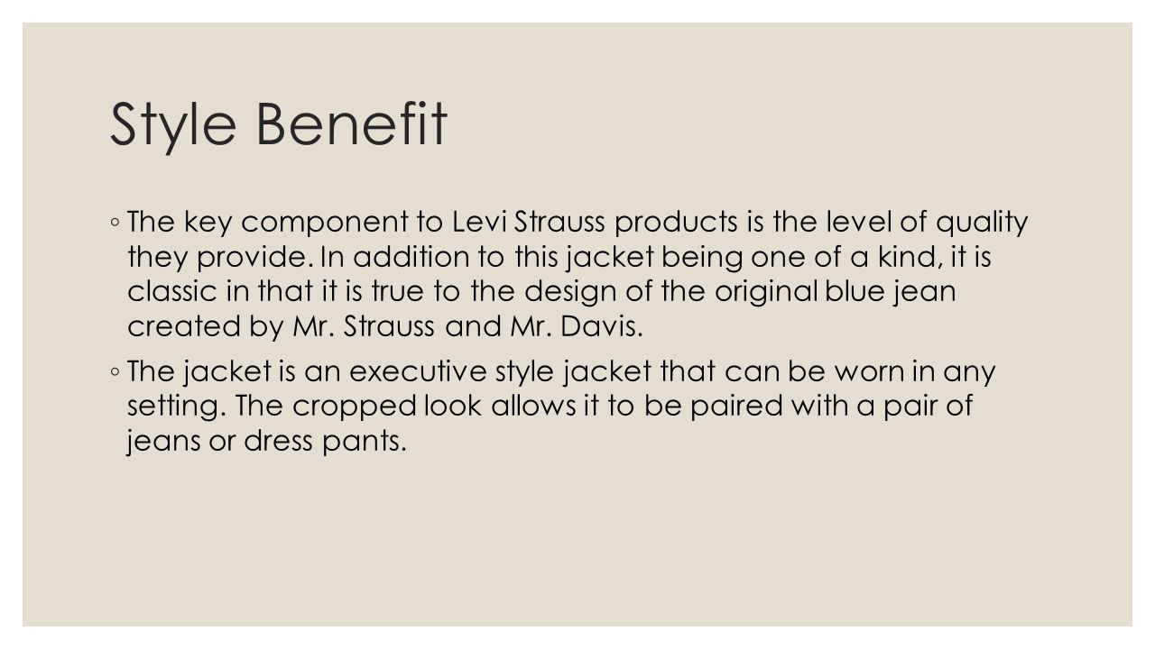 Style Benefit ◦ The key component to Levi Strauss products is the level of quality they provide. In addition to this jacket being one of a kind, it is