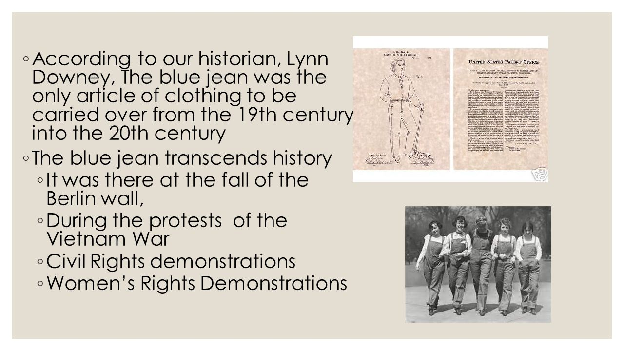 ◦ According to our historian, Lynn Downey, The blue jean was the only article of clothing to be carried over from the 19th century into the 20th centu