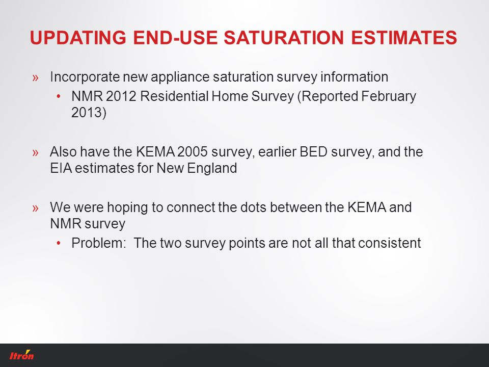 UPDATING END-USE SATURATION ESTIMATES »Incorporate new appliance saturation survey information NMR 2012 Residential Home Survey (Reported February 201