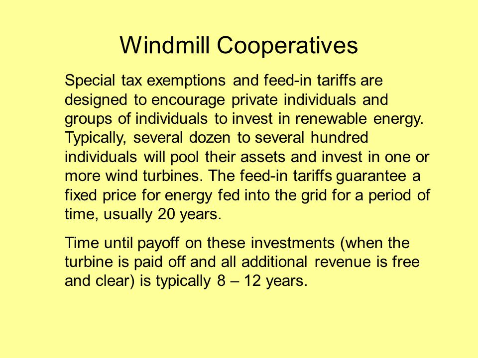 Windmill Cooperatives Special tax exemptions and feed-in tariffs are designed to encourage private individuals and groups of individuals to invest in renewable energy.