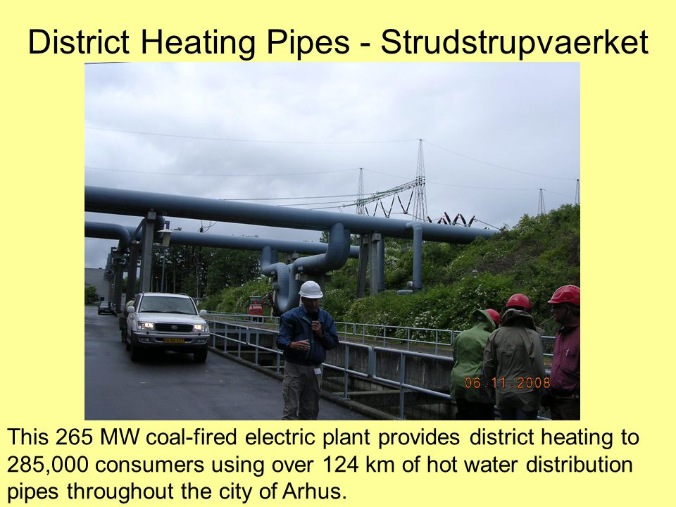 District Heating Pipes - Strudstrupvaerket This 265 MW coal-fired electric plant provides district heating to 285,000 consumers using over 124 km of hot water distribution pipes throughout the city of Arhus.