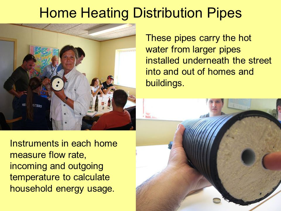 Home Heating Distribution Pipes These pipes carry the hot water from larger pipes installed underneath the street into and out of homes and buildings.