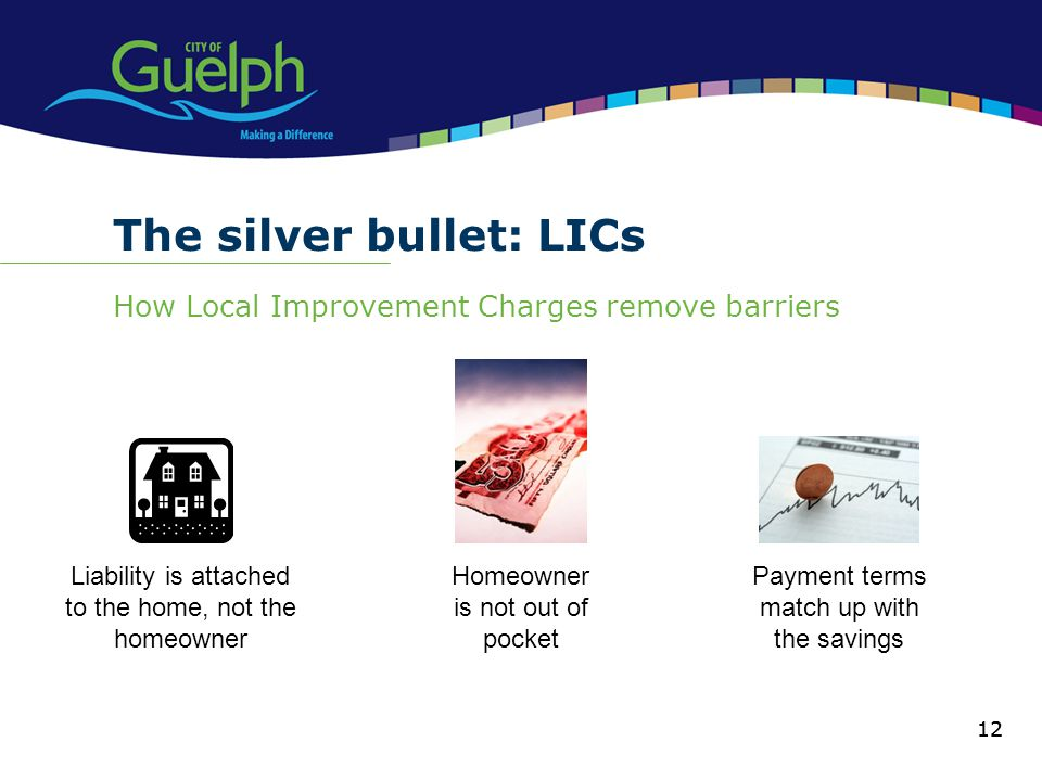 12 The silver bullet: LICs How Local Improvement Charges remove barriers 12 Liability is attached to the home, not the homeowner Homeowner is not out of pocket Payment terms match up with the savings