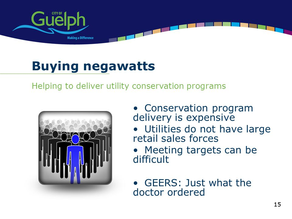15 Buying negawatts Helping to deliver utility conservation programs 15 Conservation program delivery is expensive Utilities do not have large retail sales forces Meeting targets can be difficult GEERS: Just what the doctor ordered