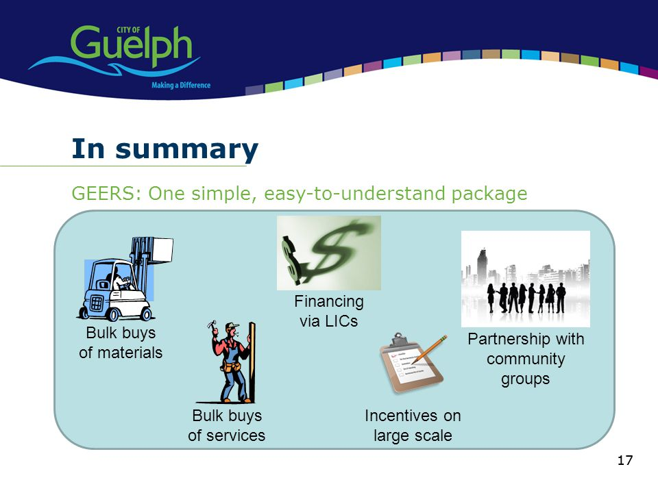 17 In summary GEERS: One simple, easy-to-understand package 17 Financing via LICs Bulk buys of materials Bulk buys of services Incentives on large scale Partnership with community groups