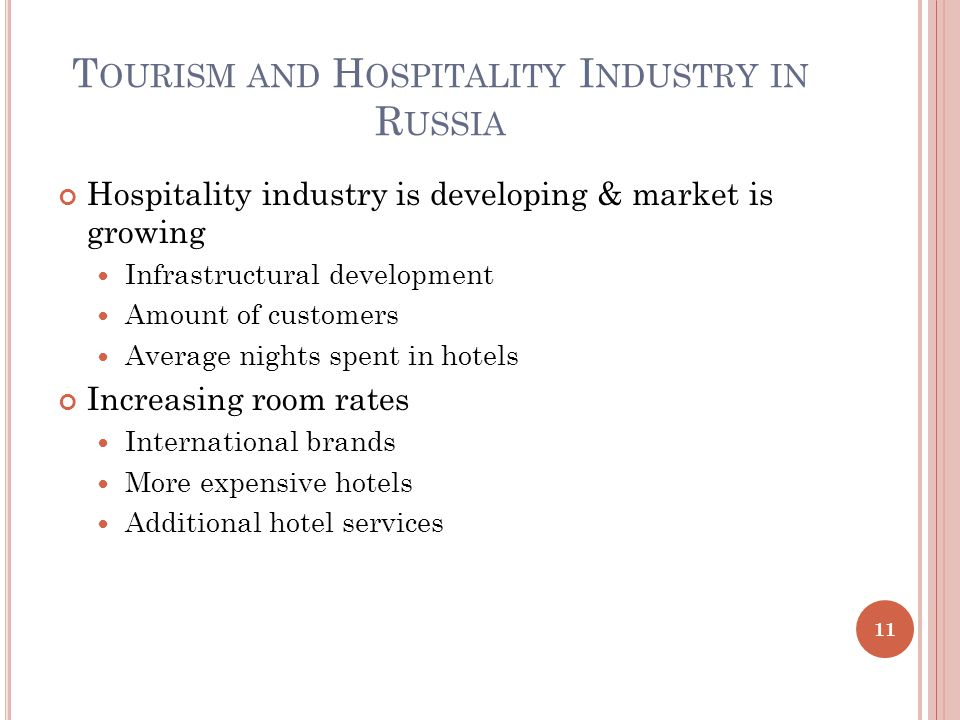 T OURISM AND H OSPITALITY I NDUSTRY IN R USSIA Hospitality industry is developing & market is growing Infrastructural development Amount of customers Average nights spent in hotels Increasing room rates International brands More expensive hotels Additional hotel services 11
