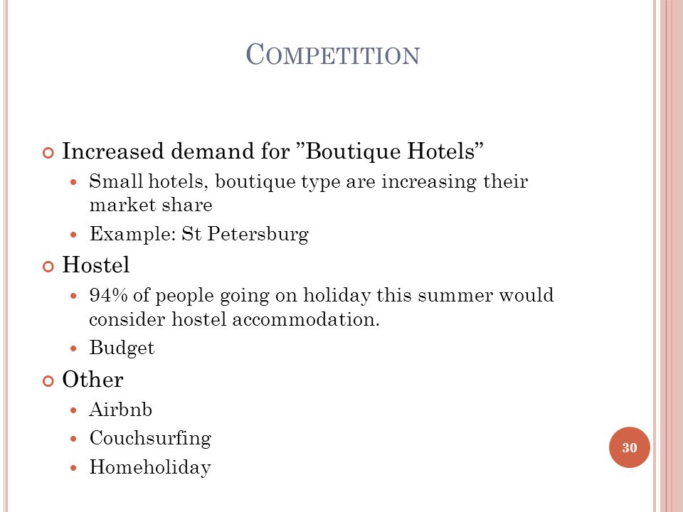 C OMPETITION Increased demand for Boutique Hotels Small hotels, boutique type are increasing their market share Example: St Petersburg Hostel 94% of people going on holiday this summer would consider hostel accommodation.
