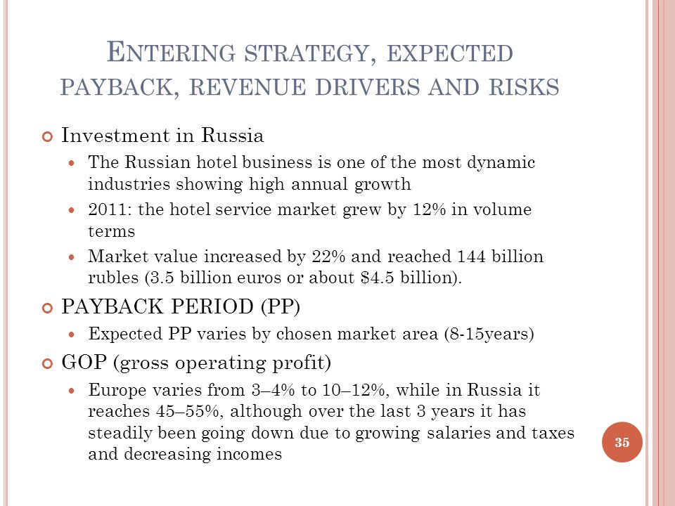 E NTERING STRATEGY, EXPECTED PAYBACK, REVENUE DRIVERS AND RISKS Investment in Russia The Russian hotel business is one of the most dynamic industries showing high annual growth 2011: the hotel service market grew by 12% in volume terms Market value increased by 22% and reached 144 billion rubles (3.5 billion euros or about $4.5 billion).