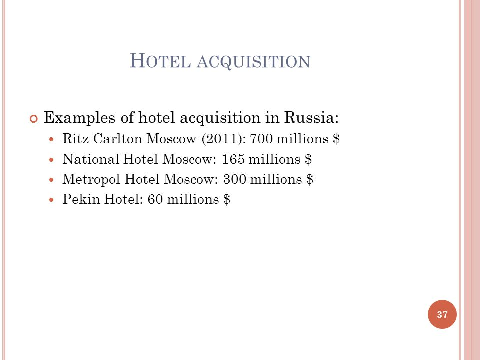 H OTEL ACQUISITION Examples of hotel acquisition in Russia: Ritz Carlton Moscow (2011): 700 millions $ National Hotel Moscow: 165 millions $ Metropol Hotel Moscow: 300 millions $ Pekin Hotel: 60 millions $ 37