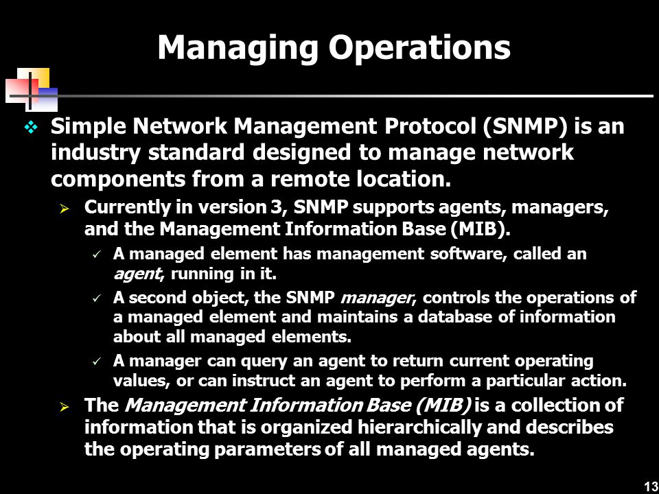 13  Simple Network Management Protocol (SNMP) is an industry standard designed to manage network components from a remote location.