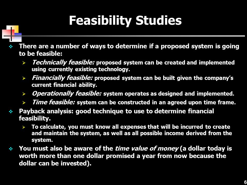 6  There are a number of ways to determine if a proposed system is going to be feasible:  Technically feasible: proposed system can be created and implemented using currently existing technology.