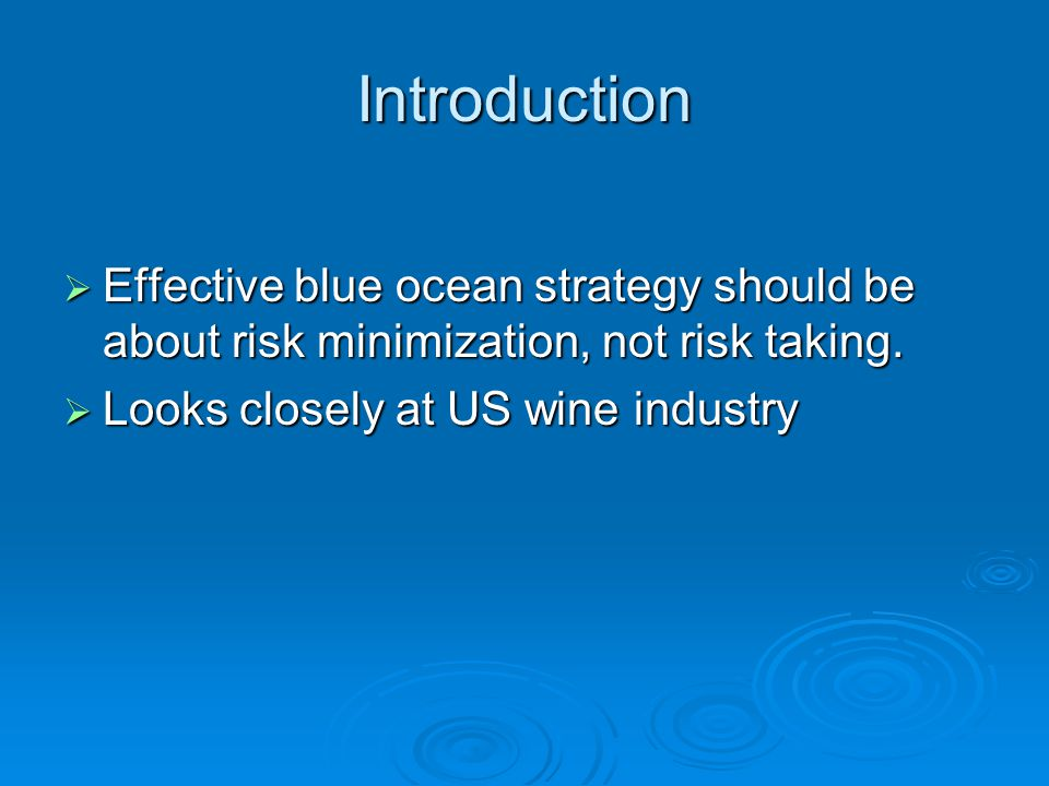 Introduction  Effective blue ocean strategy should be about risk minimization, not risk taking.  Looks closely at US wine industry