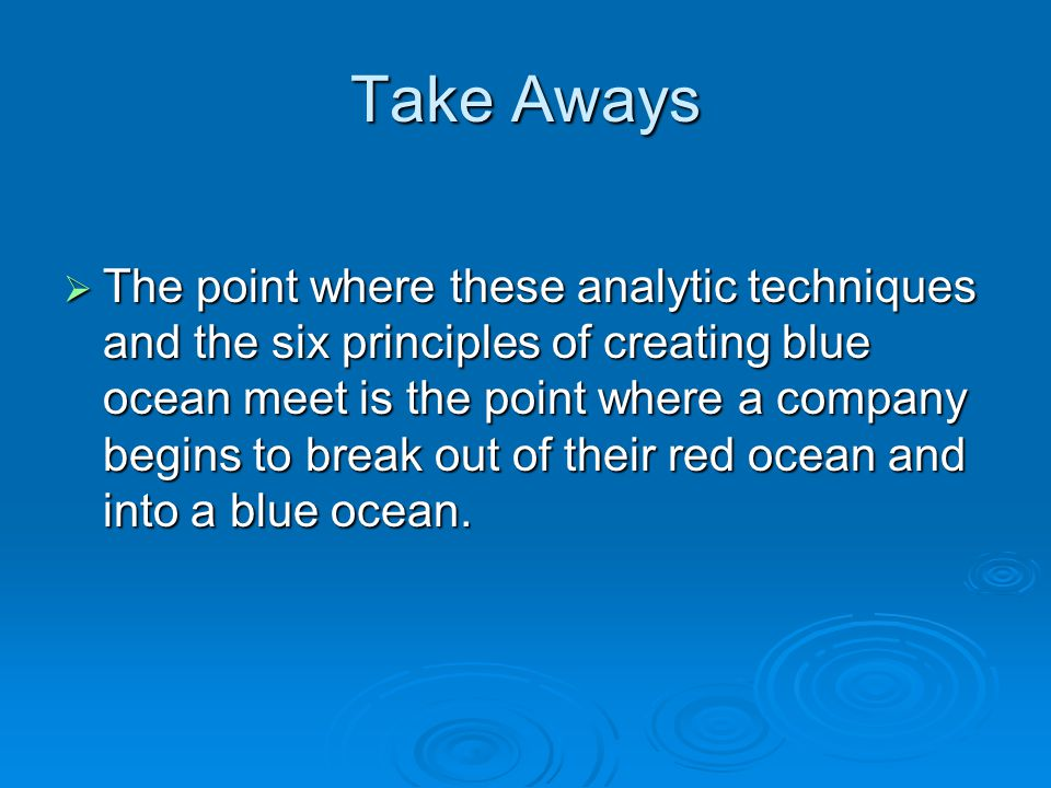 Take Aways  The point where these analytic techniques and the six principles of creating blue ocean meet is the point where a company begins to break