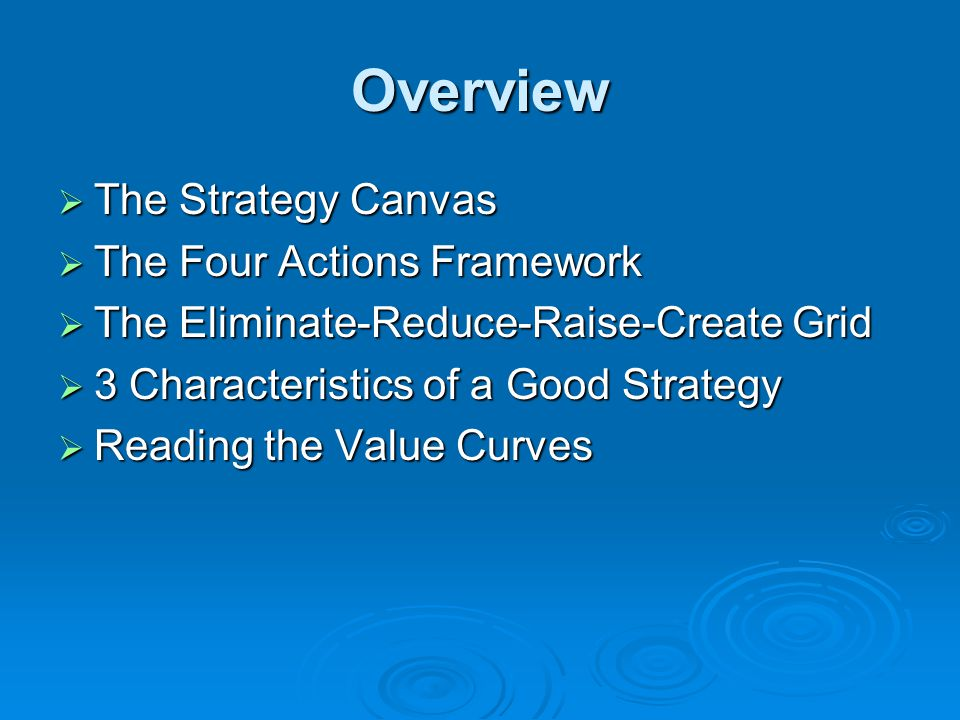 Overview  The Strategy Canvas  The Four Actions Framework  The Eliminate-Reduce-Raise-Create Grid  3 Characteristics of a Good Strategy  Reading