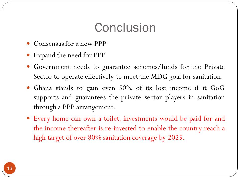 Conclusion 13 Consensus for a new PPP Expand the need for PPP Government needs to guarantee schemes/funds for the Private Sector to operate effectively to meet the MDG goal for sanitation.