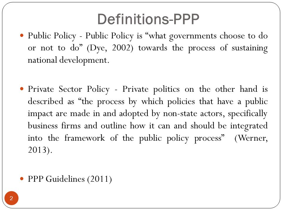 Definitions-PPP 2 Public Policy - Public Policy is what governments choose to do or not to do (Dye, 2002) towards the process of sustaining national development.