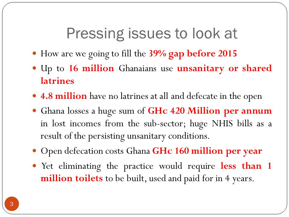 Pressing issues to look at 3 How are we going to fill the 39% gap before 2015 Up to 16 million Ghanaians use unsanitary or shared latrines 4.8 million have no latrines at all and defecate in the open Ghana losses a huge sum of GHc 420 Million per annum in lost incomes from the sub-sector; huge NHIS bills as a result of the persisting unsanitary conditions.