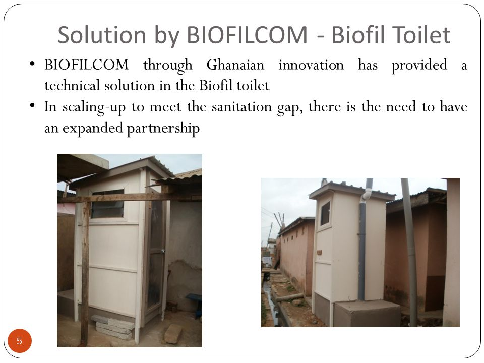 Solution by BIOFILCOM - Biofil Toilet 5 BIOFILCOM through Ghanaian innovation has provided a technical solution in the Biofil toilet In scaling-up to meet the sanitation gap, there is the need to have an expanded partnership