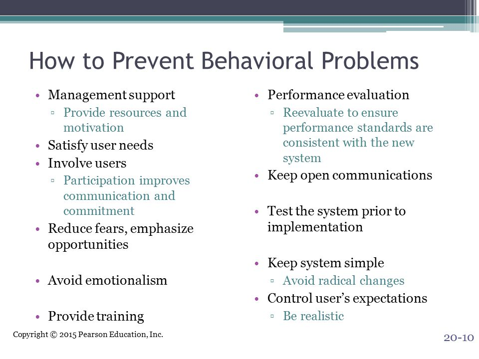 Copyright © 2015 Pearson Education, Inc. How to Prevent Behavioral Problems Management support ▫Provide resources and motivation Satisfy user needs In