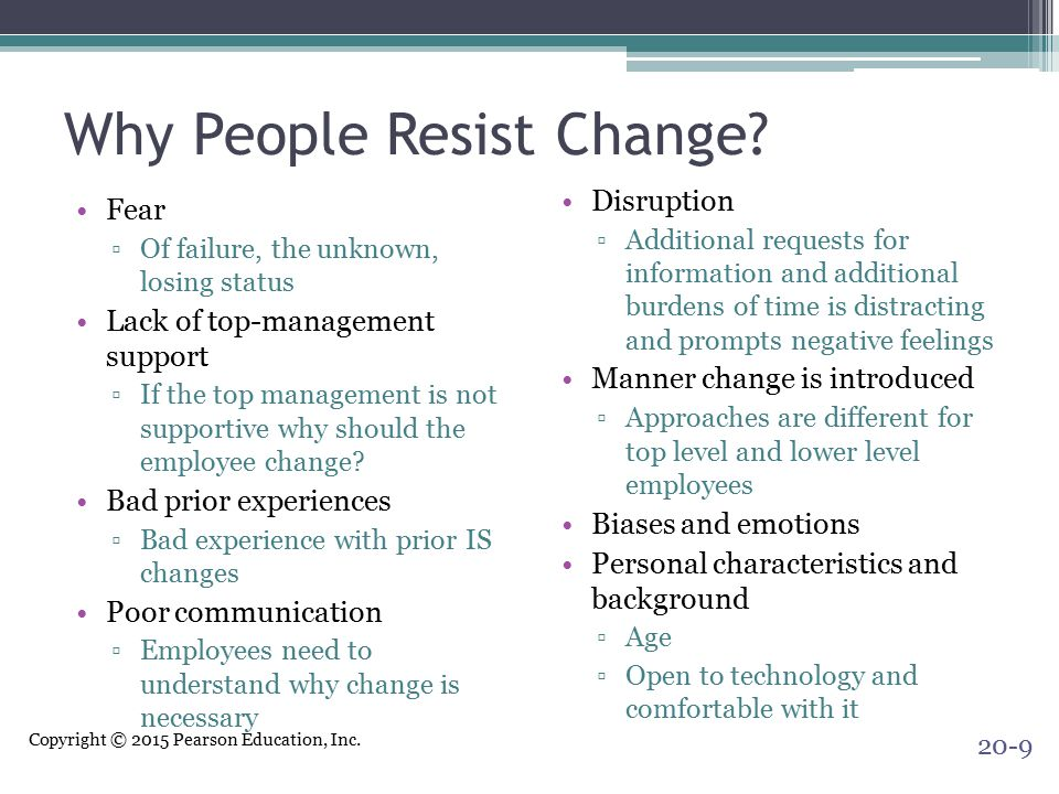 Copyright © 2015 Pearson Education, Inc. Why People Resist Change? Fear ▫Of failure, the unknown, losing status Lack of top-management support ▫If the