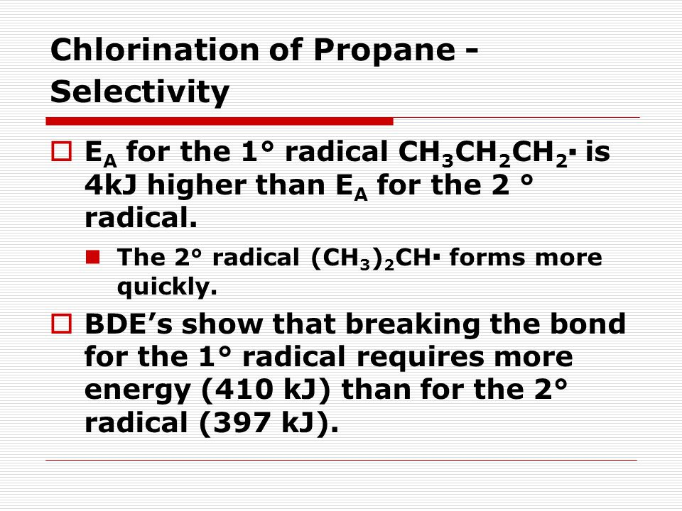 Chlorination of Propane - Selectivity  E A for the 1° radical CH 3 CH 2 CH 2 ▪ is 4kJ higher than E A for the 2 ° radical.