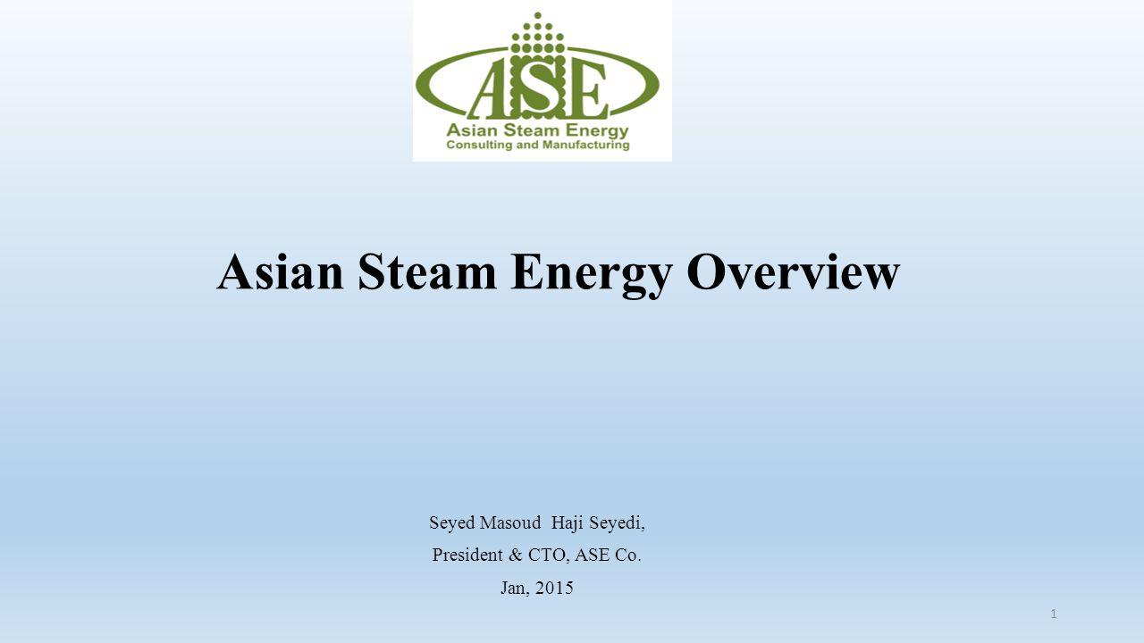 Asian Steam Energy Overview Seyed Masoud Haji Seyedi, President & CTO, ASE Co. Jan, 2015 1