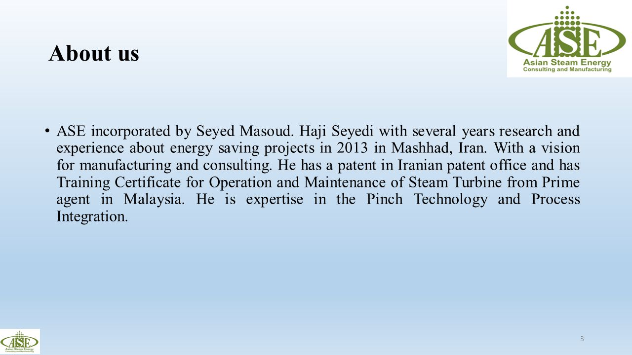 About us ASE incorporated by Seyed Masoud. Haji Seyedi with several years research and experience about energy saving projects in 2013 in Mashhad, Ira