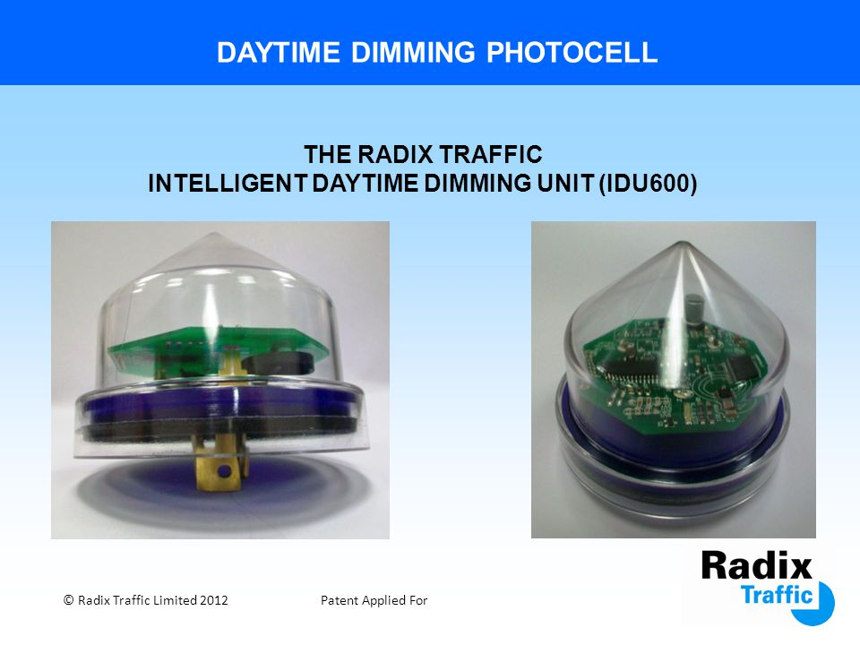 DAYTIME DIMMING PHOTOCELL © Radix Traffic Limited 2012Patent Applied For THE RADIX TRAFFIC INTELLIGENT DAYTIME DIMMING UNIT (IDU600)