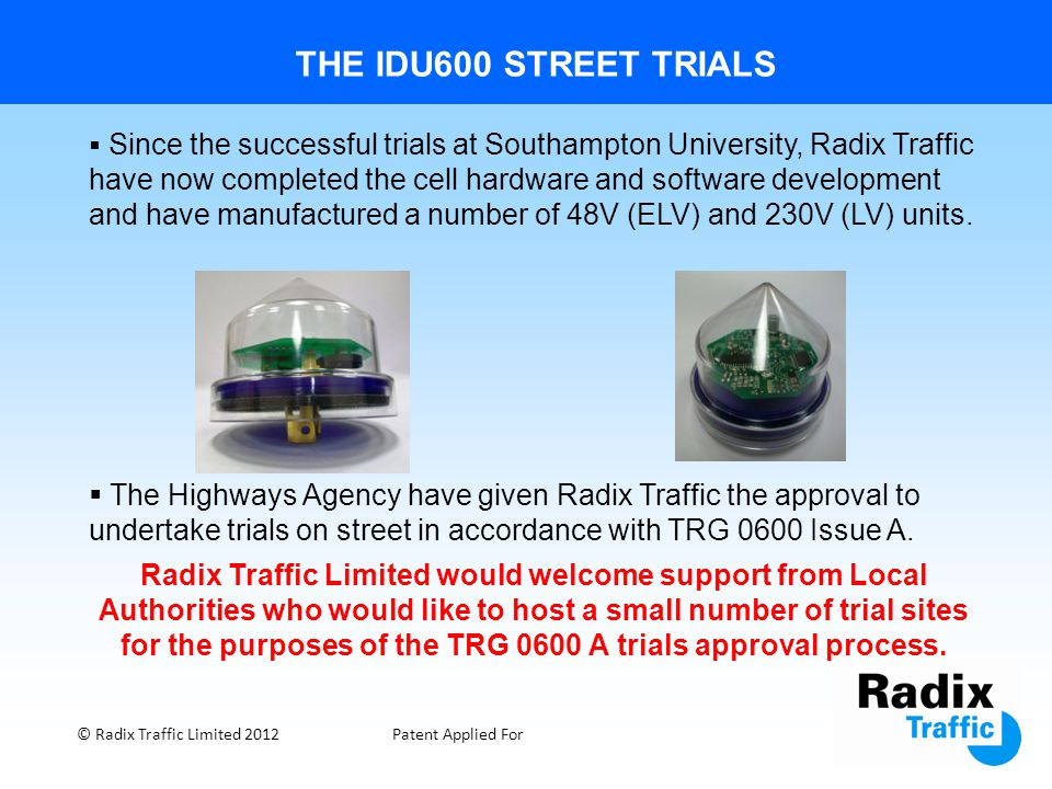 THE IDU600 STREET TRIALS © Radix Traffic Limited 2012Patent Applied For  Since the successful trials at Southampton University, Radix Traffic have no