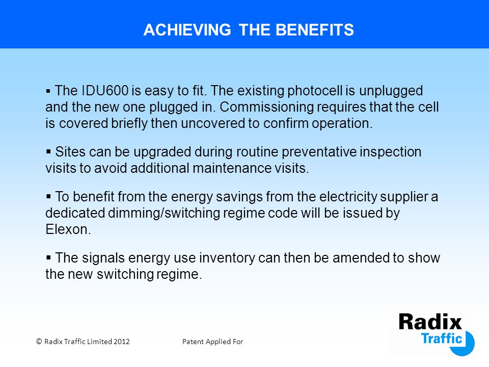 ACHIEVING THE BENEFITS © Radix Traffic Limited 2012Patent Applied For  The IDU600 is easy to fit. The existing photocell is unplugged and the new one