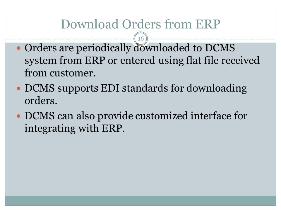 Download Orders from ERP 16 Orders are periodically downloaded to DCMS system from ERP or entered using flat file received from customer.