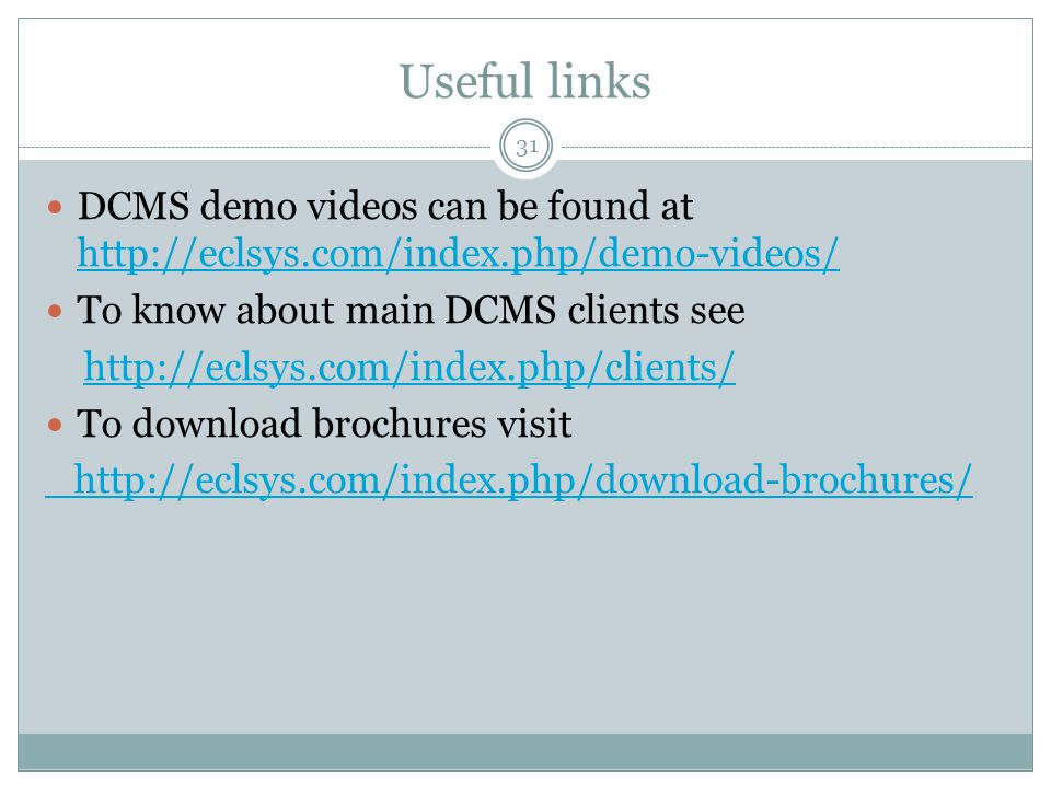 Useful links 31 DCMS demo videos can be found at http://eclsys.com/index.php/demo-videos/ http://eclsys.com/index.php/demo-videos/ To know about main DCMS clients see http://eclsys.com/index.php/clients/ To download brochures visit http://eclsys.com/index.php/download-brochures/