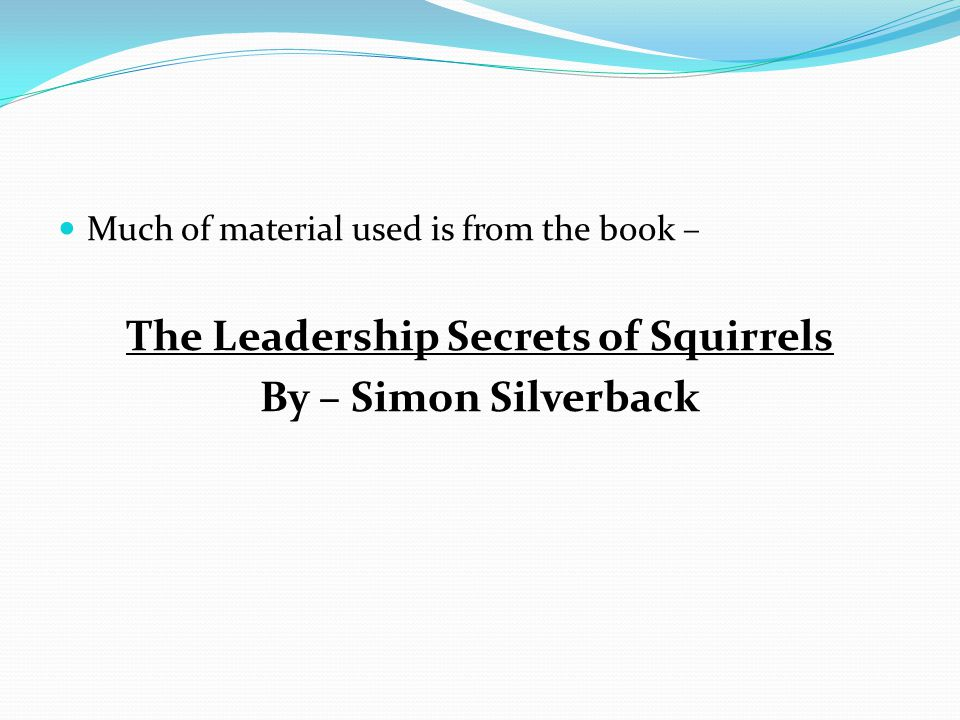 Much of material used is from the book – The Leadership Secrets of Squirrels By – Simon Silverback