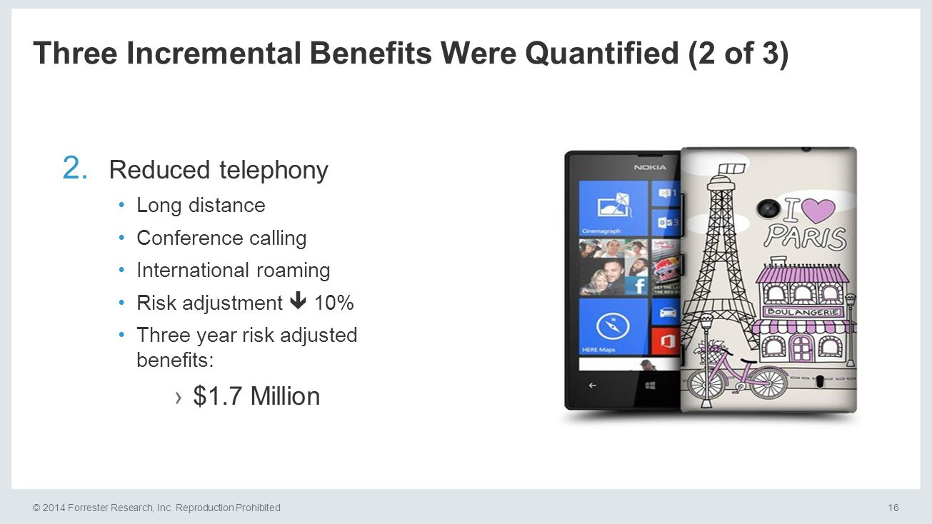 © 2014 Forrester Research, Inc. Reproduction Prohibited16 Three Incremental Benefits Were Quantified (2 of 3) 2. Reduced telephony Long distance Confe