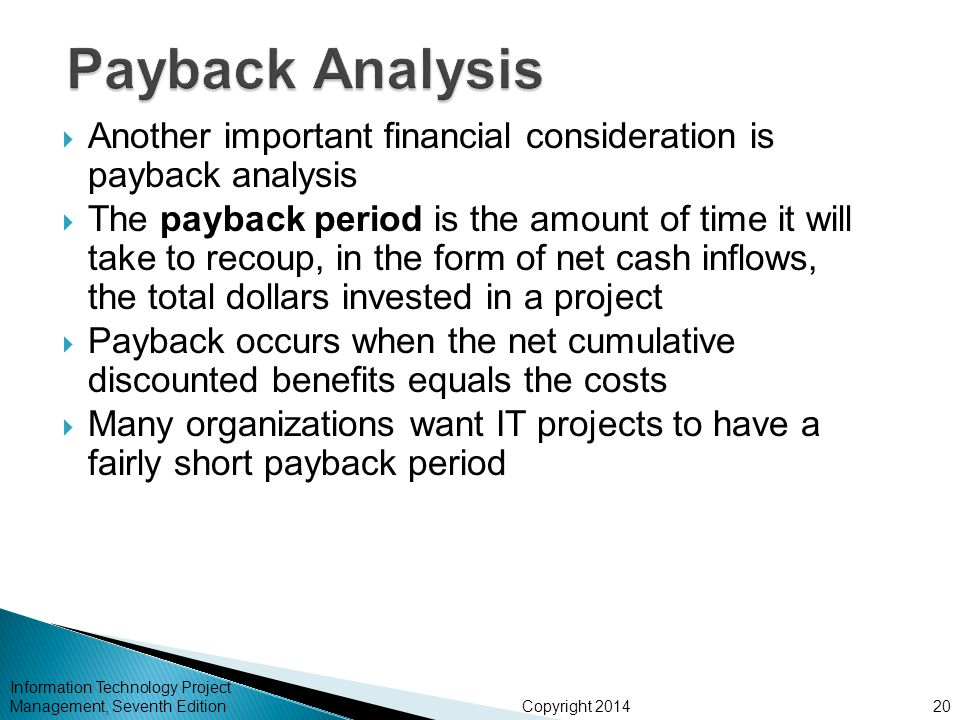 Copyright 2014  Another important financial consideration is payback analysis  The payback period is the amount of time it will take to recoup, in t