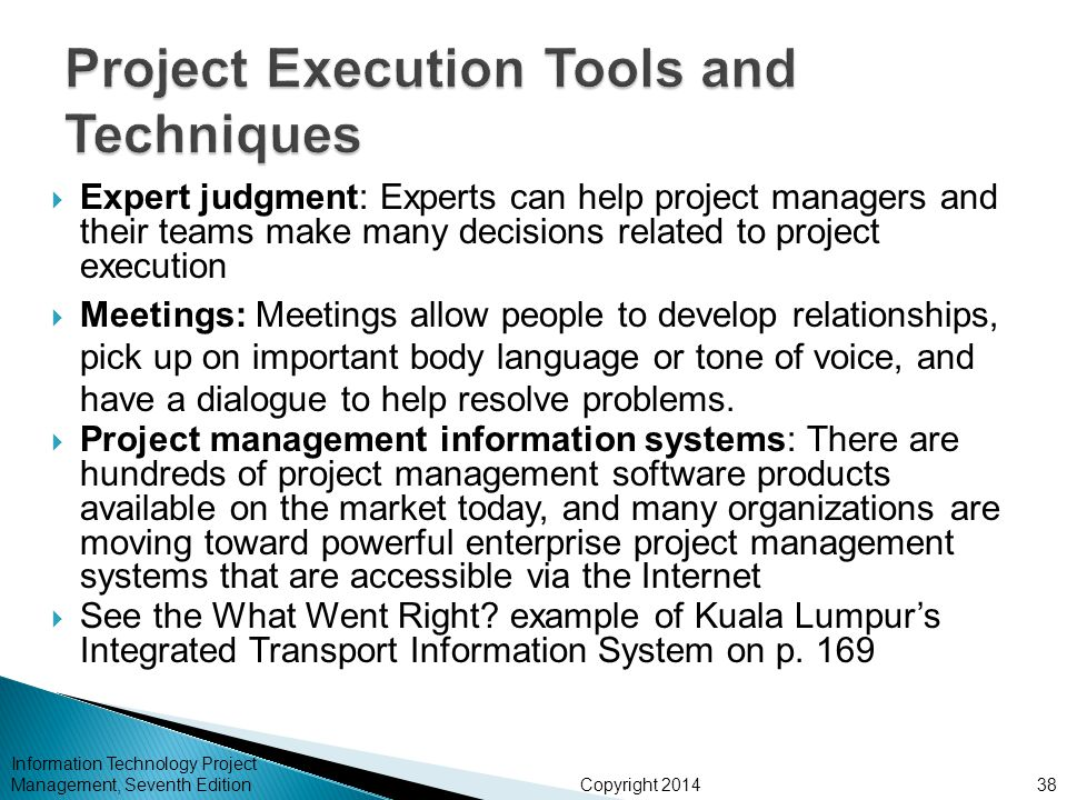 Copyright 2014  Expert judgment: Experts can help project managers and their teams make many decisions related to project execution  Meetings: Meeti