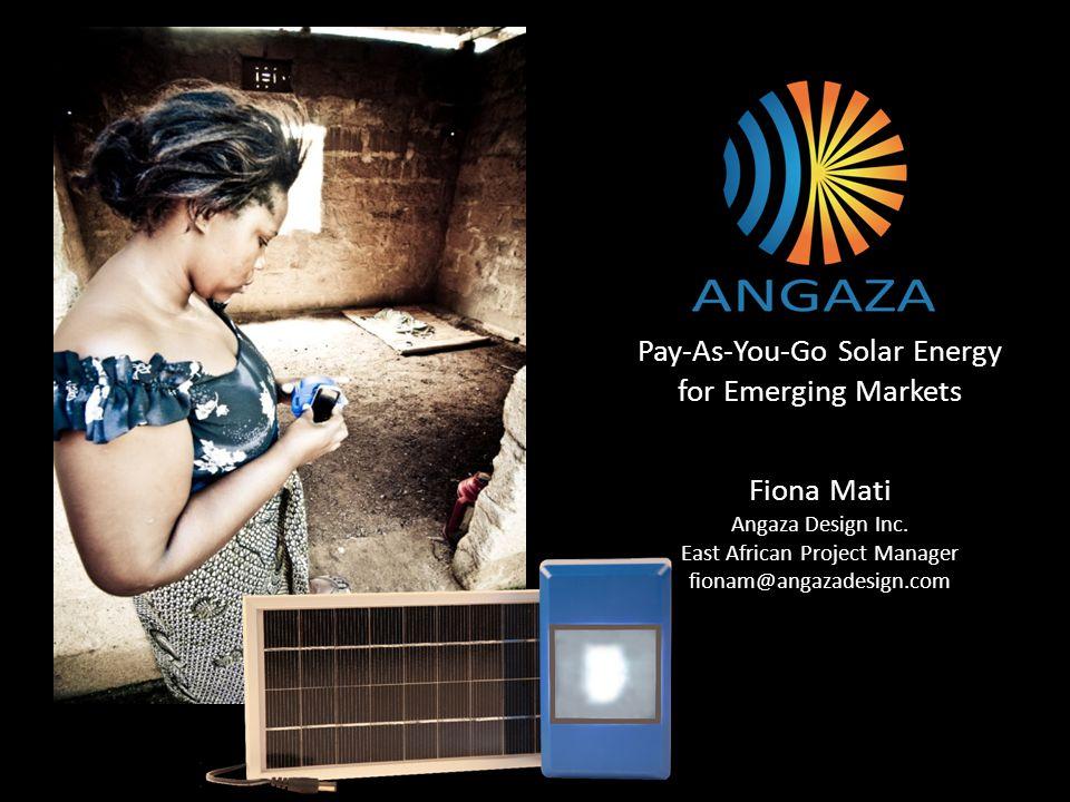 Pay-As-You-Go Solar Energy for Emerging Markets Fiona Mati Angaza Design Inc. East African Project Manager fionam@angazadesign.com
