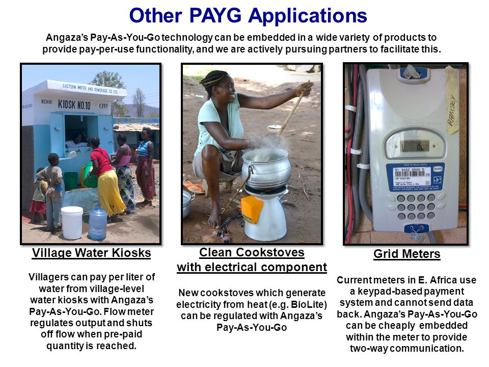 Other PAYG Applications Village Water Kiosks Villagers can pay per liter of water from village-level water kiosks with Angaza's Pay-As-You-Go. Flow me