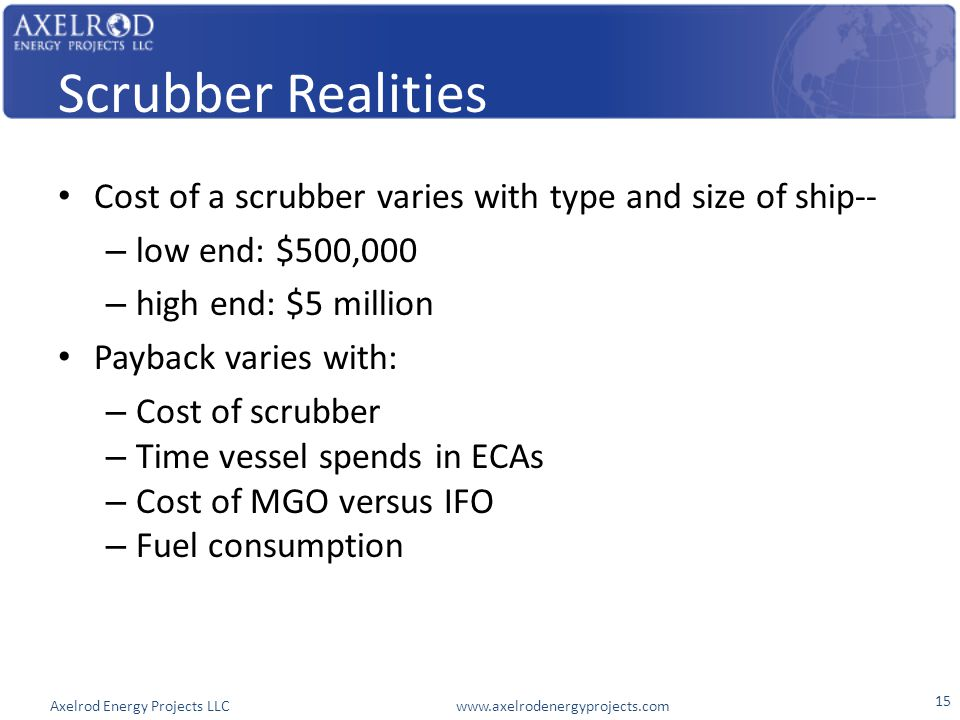 Axelrod Energy Projects LLC www.axelrodenergyprojects.com Scrubber Realities Cost of a scrubber varies with type and size of ship-- – low end: $500,00