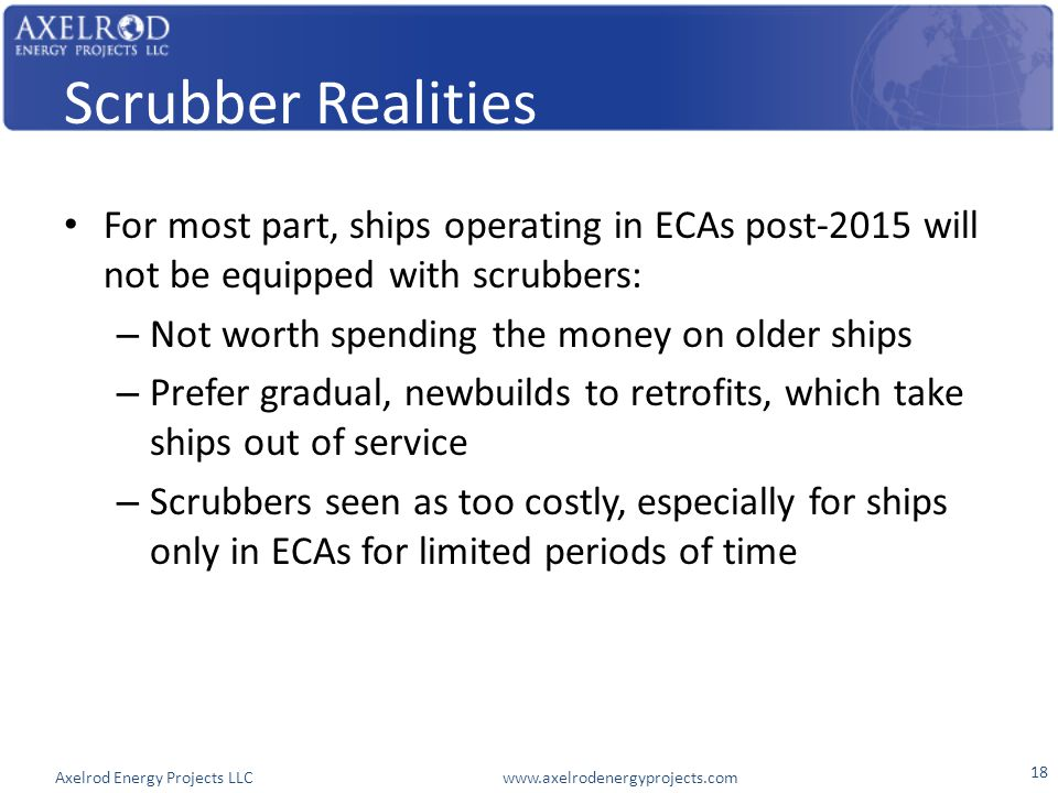Axelrod Energy Projects LLC www.axelrodenergyprojects.com Scrubber Realities For most part, ships operating in ECAs post-2015 will not be equipped wit