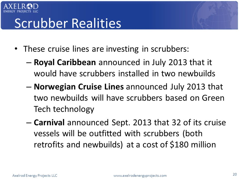 Axelrod Energy Projects LLC www.axelrodenergyprojects.com Scrubber Realities These cruise lines are investing in scrubbers: – Royal Caribbean announce