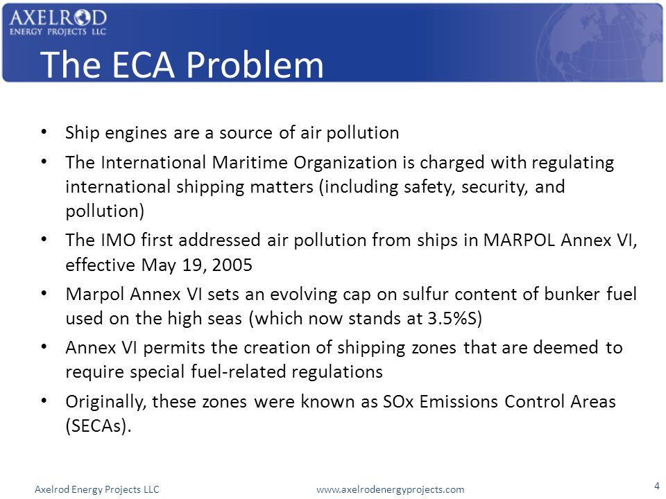 Axelrod Energy Projects LLC www.axelrodenergyprojects.com The ECA Problem Ship engines are a source of air pollution The International Maritime Organi
