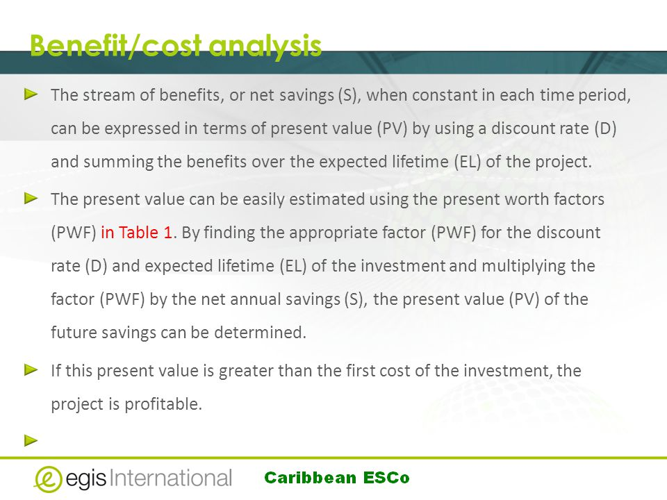 Benefit/cost analysis The stream of benefits, or net savings (S), when constant in each time period, can be expressed in terms of present value (PV) by using a discount rate (D) and summing the benefits over the expected lifetime (EL) of the project.