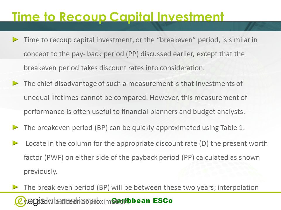 Time to Recoup Capital Investment Time to recoup capital investment, or the breakeven period, is similar in concept to the pay- back period (PP) discussed earlier, except that the breakeven period takes discount rates into consideration.
