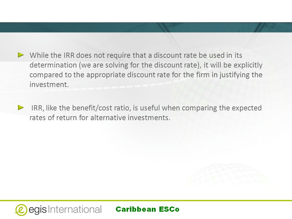 While the IRR does not require that a discount rate be used in its determination (we are solving for the discount rate), it will be explicitly compared to the appropriate discount rate for the firm in justifying the investment.