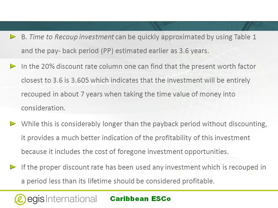 B. Time to Recoup investment can be quickly approximated by using Table 1 and the pay- back period (PP) estimated earlier as 3.6 years. In the 20% dis