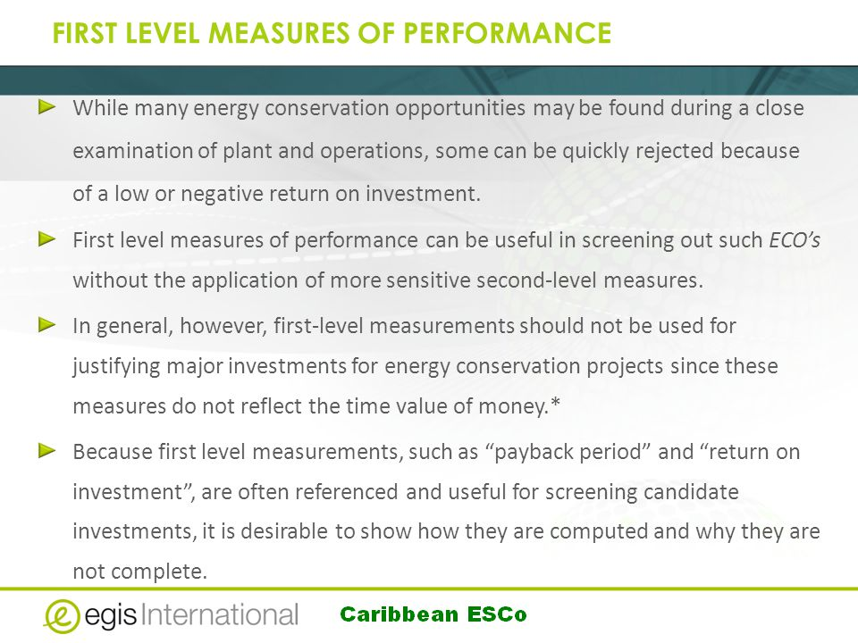 FIRST LEVEL MEASURES OF PERFORMANCE While many energy conservation opportunities may be found during a close examination of plant and operations, some can be quickly rejected because of a low or negative return on investment.