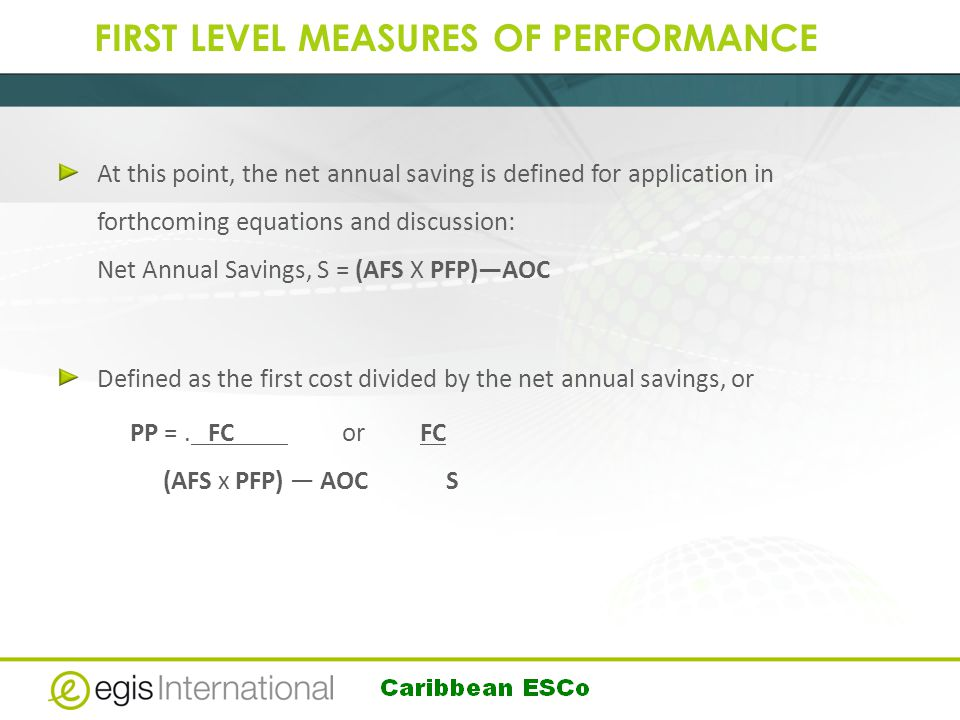FIRST LEVEL MEASURES OF PERFORMANCE At this point, the net annual saving is defined for application in forthcoming equations and discussion: Net Annual Savings, S = (AFS X PFP)—AOC Defined as the first cost divided by the net annual savings, or PP =.